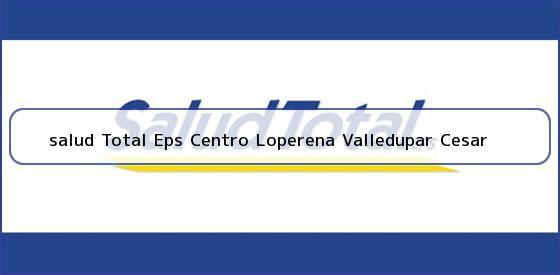 <b>salud Total Eps Centro Loperena Valledupar Cesar</b>