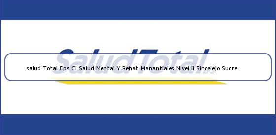 <b>salud Total Eps Cl Salud Mental Y Rehab Manantiales Nivel Ii Sincelejo Sucre</b>