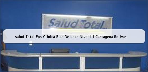 <b>salud Total Eps Clinica Blas De Lezo Nivel Iii Cartagena Bolivar</b>