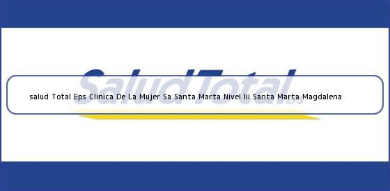 <b>salud Total Eps Clinica De La Mujer Sa Santa Marta Nivel Iii Santa Marta Magdalena</b>