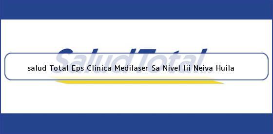 <b>salud Total Eps Clinica Medilaser Sa Nivel Iii Neiva Huila</b>