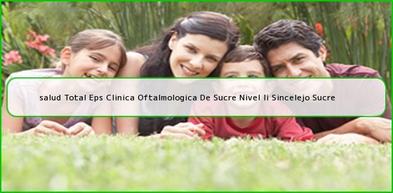 <b>salud Total Eps Clinica Oftalmologica De Sucre Nivel Ii Sincelejo Sucre</b>