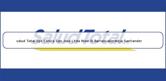 <b>salud Total Eps Clinica San Jose Ltda Nivel Iii Barrancabermeja Santander</b>