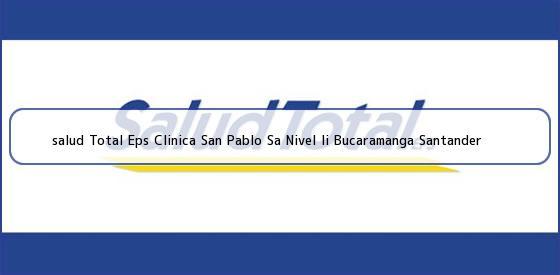 <b>salud Total Eps Clinica San Pablo Sa Nivel Ii Bucaramanga Santander</b>