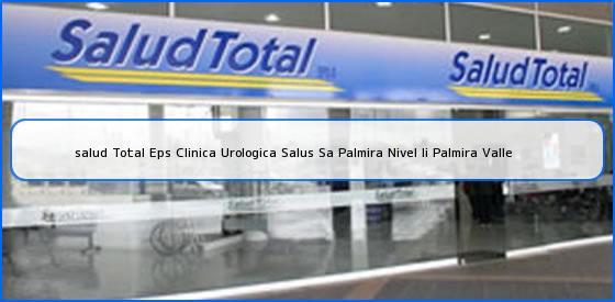 <b>salud Total Eps Clinica Urologica Salus Sa Palmira Nivel Ii Palmira Valle</b>