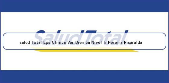 <b>salud Total Eps Clinica Ver Bien Sa Nivel Ii Pereira Risaralda</b>