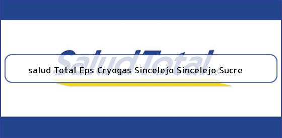 <b>salud Total Eps Cryogas Sincelejo Sincelejo Sucre</b>