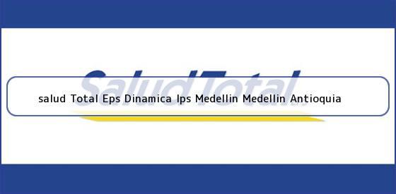 <b>salud Total Eps Dinamica Ips Medellin Medellin Antioquia</b>