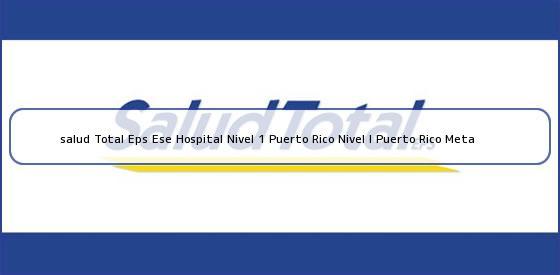 <b>salud Total Eps Ese Hospital Nivel 1 Puerto Rico Nivel I Puerto Rico Meta</b>