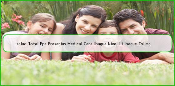 <b>salud Total Eps Fresenius Medical Care Ibague Nivel Iii Ibague Tolima</b>
