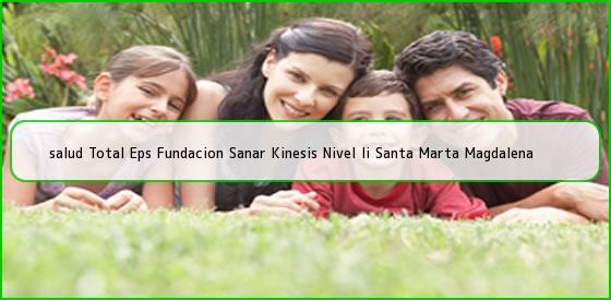 <b>salud Total Eps Fundacion Sanar Kinesis Nivel Ii Santa Marta Magdalena</b>