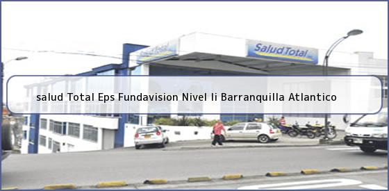 <b>salud Total Eps Fundavision Nivel Ii Barranquilla Atlantico</b>