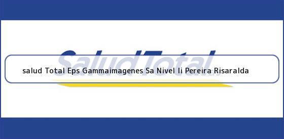 <b>salud Total Eps Gammaimagenes Sa Nivel Ii Pereira Risaralda</b>