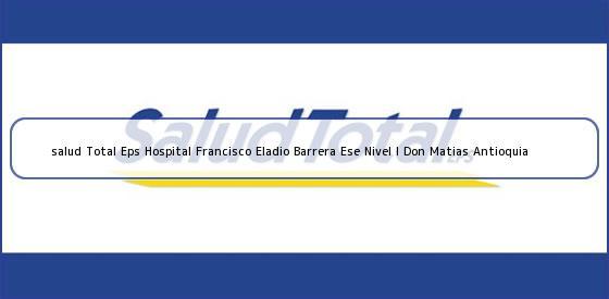 <b>salud Total Eps Hospital Francisco Eladio Barrera Ese Nivel I Don Matias Antioquia</b>