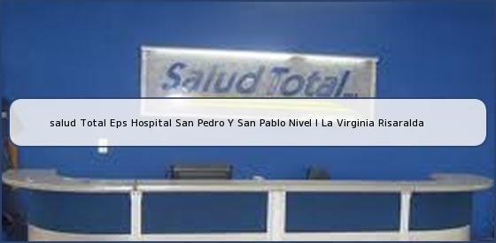<b>salud Total Eps Hospital San Pedro Y San Pablo Nivel I La Virginia Risaralda</b>