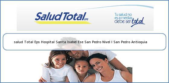 <b>salud Total Eps Hospital Santa Isabel Ese San Pedro Nivel I San Pedro Antioquia</b>