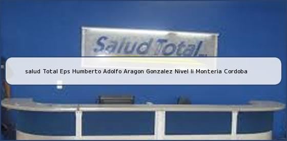 <b>salud Total Eps Humberto Adolfo Aragon Gonzalez Nivel Ii Monteria Cordoba</b>