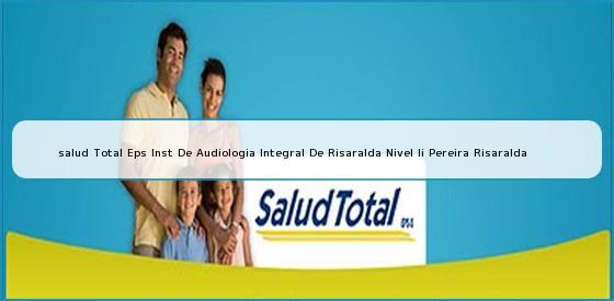 <b>salud Total Eps Inst De Audiologia Integral De Risaralda Nivel Ii Pereira Risaralda</b>