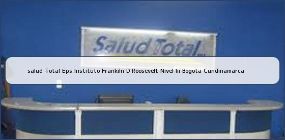 <b>salud Total Eps Instituto Frankiln D Roosevelt Nivel Iii Bogota Cundinamarca</b>