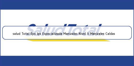 <b>salud Total Eps Ips Especializada Manizales Nivel Ii Manizales Caldas</b>