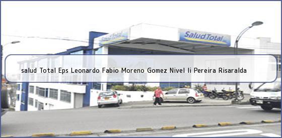 <b>salud Total Eps Leonardo Fabio Moreno Gomez Nivel Ii Pereira Risaralda</b>