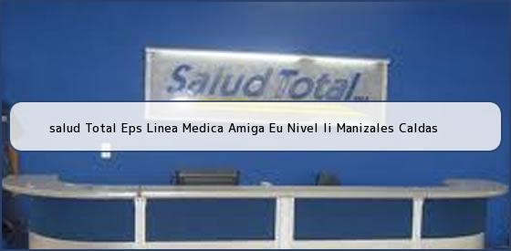 <b>salud Total Eps Linea Medica Amiga Eu Nivel Ii Manizales Caldas</b>