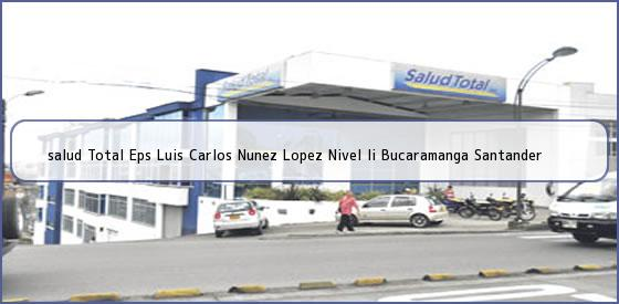 <b>salud Total Eps Luis Carlos Nunez Lopez Nivel Ii Bucaramanga Santander</b>