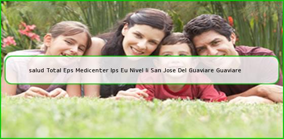 <b>salud Total Eps Medicenter Ips Eu Nivel Ii San Jose Del Guaviare Guaviare</b>