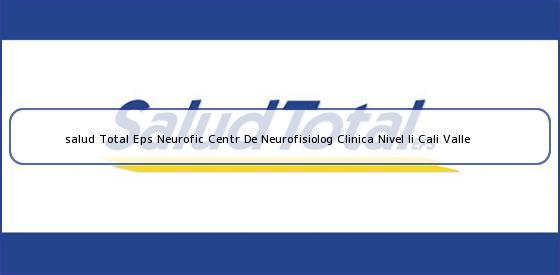 <b>salud Total Eps Neurofic Centr De Neurofisiolog Clinica Nivel Ii Cali Valle</b>
