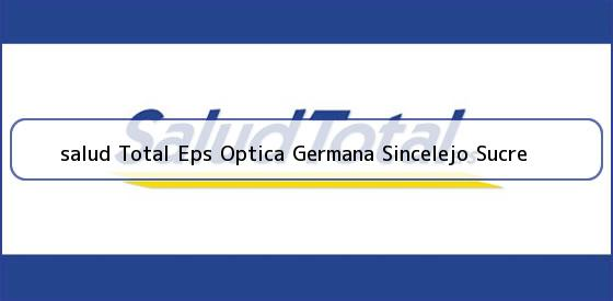 <b>salud Total Eps Optica Germana Sincelejo Sucre</b>