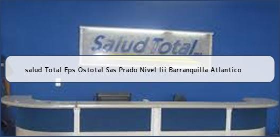 <b>salud Total Eps Ostotal Sas Prado Nivel Iii Barranquilla Atlantico</b>