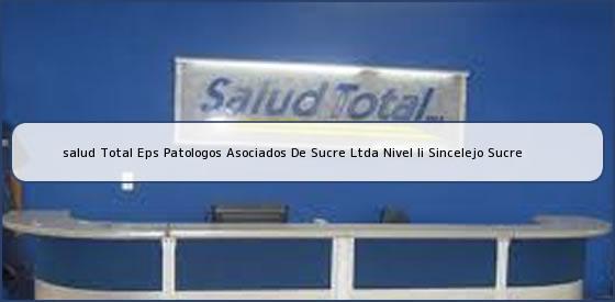 <b>salud Total Eps Patologos Asociados De Sucre Ltda Nivel Ii Sincelejo Sucre</b>