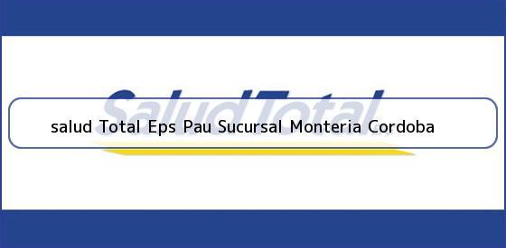 <b>salud Total Eps Pau Sucursal Monteria Cordoba</b>