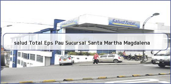 <b>salud Total Eps Pau Sucursal Santa Martha Magdalena</b>