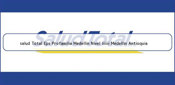 <b>salud Total Eps Profamilia Medellin Nivel Iiiiii Medellin Antioquia</b>