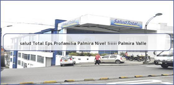 <b>salud Total Eps Profamilia Palmira Nivel Iiiiii Palmira Valle</b>