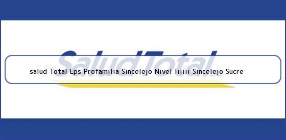 <b>salud Total Eps Profamilia Sincelejo Nivel Iiiiii Sincelejo Sucre</b>