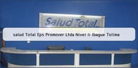<b>salud Total Eps Promover Ltda Nivel Ii Ibague Tolima</b>