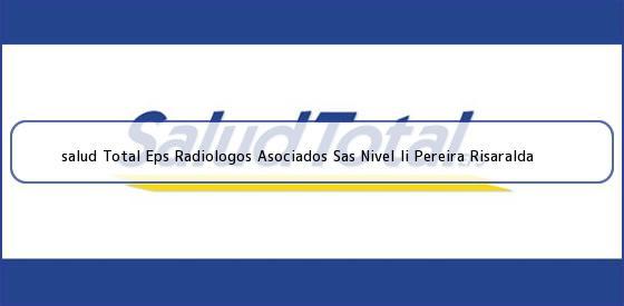 <b>salud Total Eps Radiologos Asociados Sas Nivel Ii Pereira Risaralda</b>