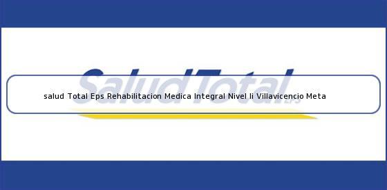 <b>salud Total Eps Rehabilitacion Medica Integral Nivel Ii Villavicencio Meta</b>