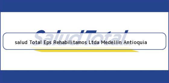 <b>salud Total Eps Rehabilitamos Ltda Medellin Antioquia</b>