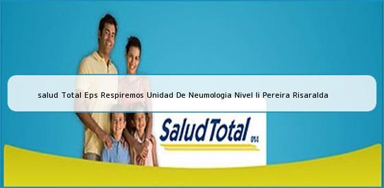 <b>salud Total Eps Respiremos Unidad De Neumologia Nivel Ii Pereira Risaralda</b>