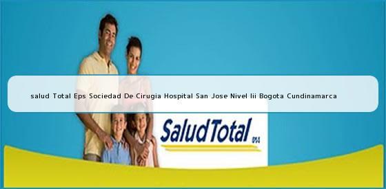 <b>salud Total Eps Sociedad De Cirugia Hospital San Jose Nivel Iii Bogota Cundinamarca</b>