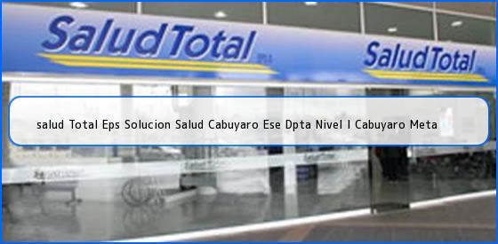 <b>salud Total Eps Solucion Salud Cabuyaro Ese Dpta Nivel I Cabuyaro Meta</b>