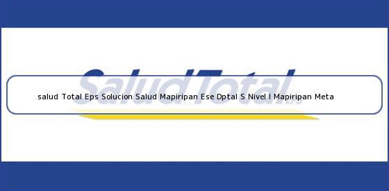<b>salud Total Eps Solucion Salud Mapiripan Ese Dptal S Nivel I Mapiripan Meta</b>