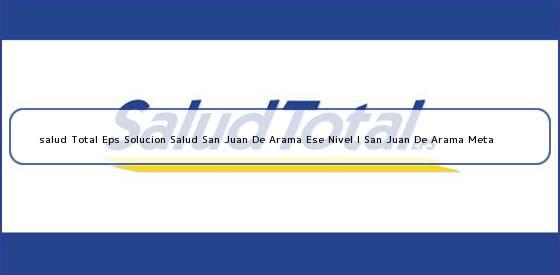 <b>salud Total Eps Solucion Salud San Juan De Arama Ese Nivel I San Juan De Arama Meta</b>