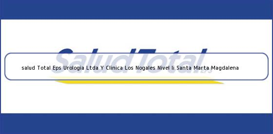 <b>salud Total Eps Urologia Ltda Y Clinica Los Nogales Nivel Ii Santa Marta Magdalena</b>