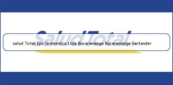 <b>salud Total Eps Uromedica Ltda Bucaramanga Bucaramanga Santander</b>
