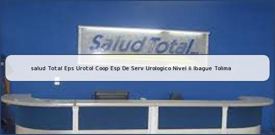 <b>salud Total Eps Urotol Coop Esp De Serv Urologico Nivel Ii Ibague Tolima</b>