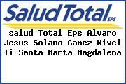 <i>salud Total Eps Alvaro Jesus Solano Gamez Nivel Ii Santa Marta Magdalena</i>
